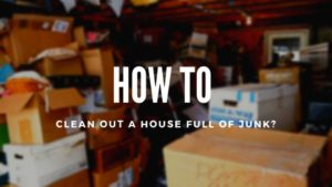 How to Clean Out a House Full of Junk?